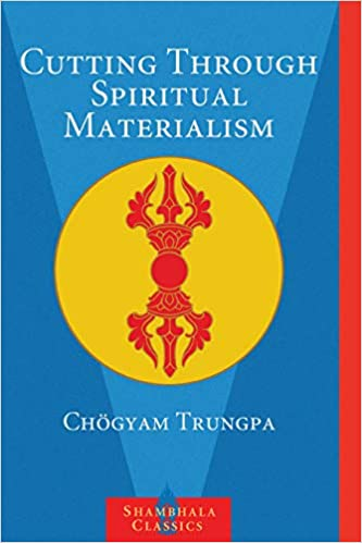 "Cutting Through Spiritual Materialism – ""It is important to see that the main point of any spiritual practice is to step out of the bureaucracy of ego"". Dharma is applicable to every age, to every person; it has a living quality. It is not enough to imitate your master or guru; you are not trying to become a replica of your teacher."
