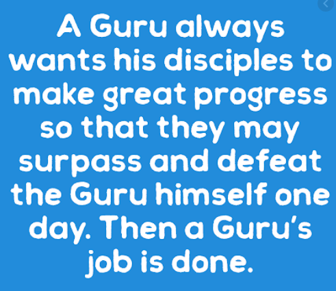 "The Mind of the Guru, He who takes this mind to the higher regions , the mystery of the three worlds is revealed to him, The popular phrase ""A teacher appears when a student is ready"". A True Guru Wants You to Be Independent , A True Guru Goes Beyond Religion , A True Guru Will Dismantle Your Ego, A Guru's job is to make you a tough seeker, able to face any challenge in life."
