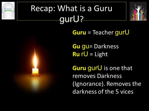The word  guru literally means one who brings light amidst darkness: Gu meaning darkness and Ru meaning light. The guru quest is orchestrated through the guidance of the gurus. A guru is not an ordinary teacher or a prophet or even just a saintly poet. He is a spiritual torch endued with the jyothi (light) that illuminates the path to God; the path of liberation. The guru is the one who takes one from darkness into light. The guru is thus one who reveals the light in the the darkness . He is the person who takes away darkness and ignorance the and fills it with light. wisdom.